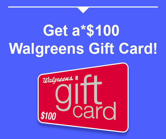 Get a* $100 Walgreens Gift Card!